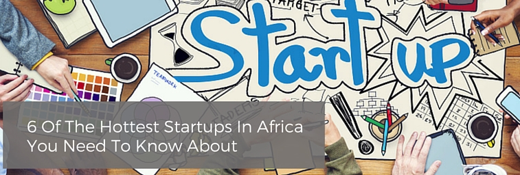 6 Of The Hottest Startups In Africa You Need To Know About